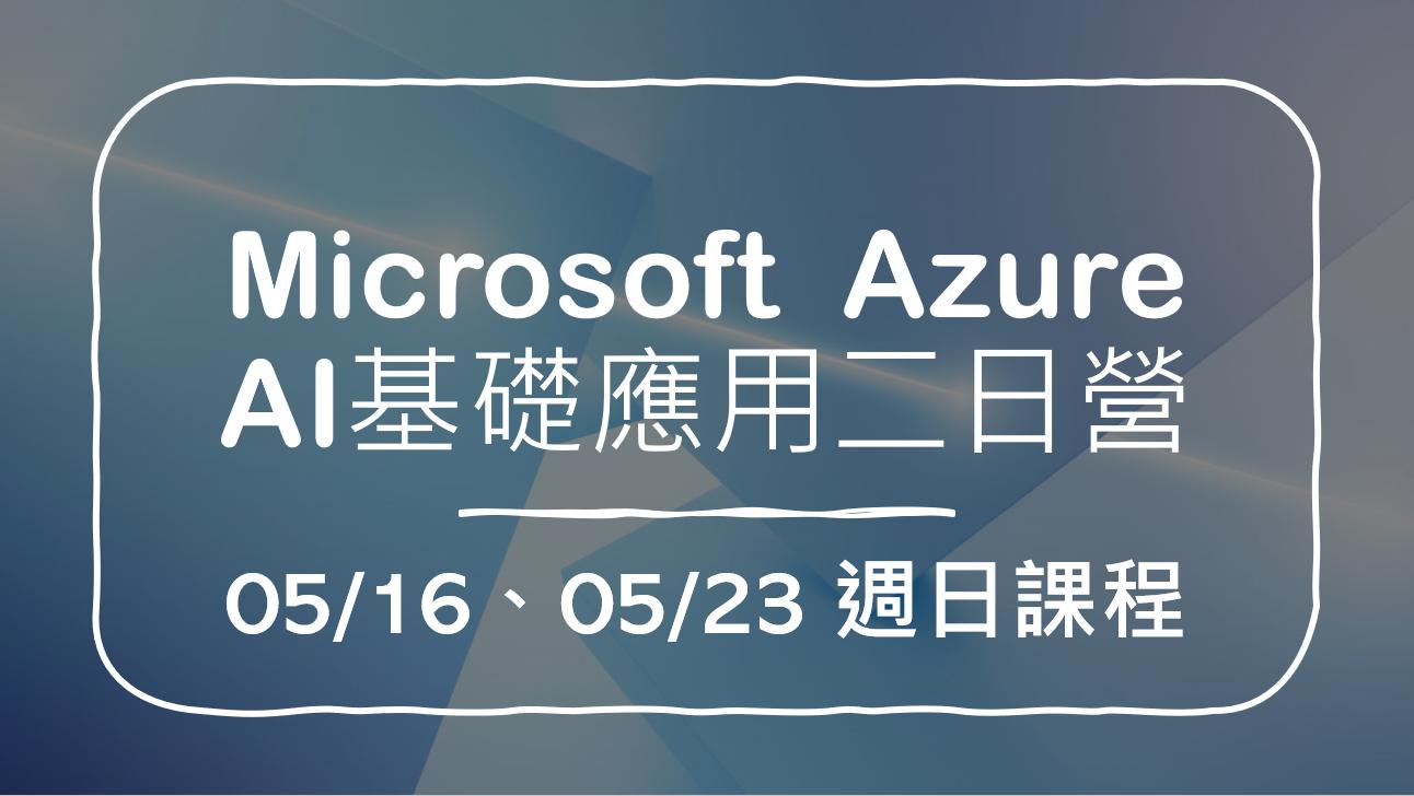 Microsoft  Azure AI基礎應用二日營 05/16、05/23 週日課程